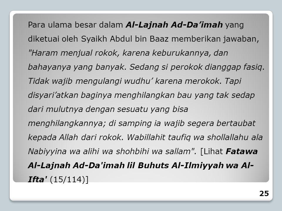 Para ulama besar dalam Al-Lajnah Ad-Da'imah yang diketuai oleh Syaikh Abdul bin Baaz memberikan jawaban, Haram menjual rokok, karena keburukannya, dan bahayanya yang banyak. Sedang si perokok dianggap fasiq. Tidak wajib mengulangi wudhu' karena merokok. Tapi disyari'atkan baginya menghilangkan bau yang tak sedap dari mulutnya dengan sesuatu yang bisa menghilangkannya; di samping ia wajib segera bertaubat kepada Allah dari rokok. Wabillahit taufiq wa shollallahu ala Nabiyyina wa alihi wa shohbihi wa sallam . [Lihat Fatawa Al-Lajnah Ad-Da imah lil Buhuts Al-Ilmiyyah wa Al- Ifta (15/114)]